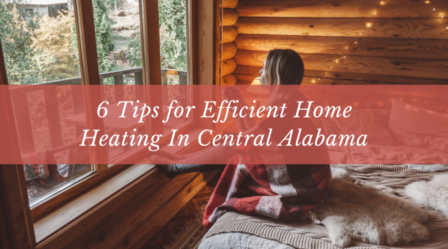 6 Tips for Efficient Home Heating In Central Alabama